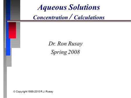 © Copyright 1995-2010 R.J. Rusay Aqueous Solutions Concentration / Calculations Dr. Ron Rusay Spring 2008.