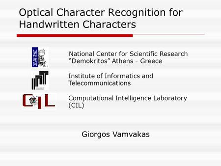 "Optical Character Recognition for Handwritten Characters Giorgos Vamvakas National Center for Scientific Research ""Demokritos"" Athens - Greece Institute."