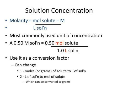 Solution Concentration Molarity = mol solute = M L sol'n Most commonly used unit of concentration A 0.50 M sol'n = 0.50 mol solute 1.0 L sol'n Use it as.