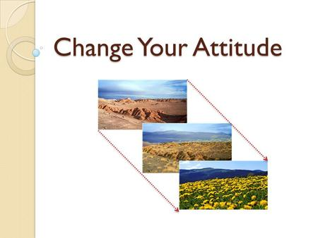 "Change Your Attitude. What is an Attitude? ""An Attitude is a Pattern of thinking formed over a long period of time"" Attitude We bring/use an Attitude."