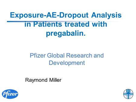 Exposure-AE-Dropout Analysis in Patients treated with pregabalin. Raymond Miller Pfizer Global Research and Development.