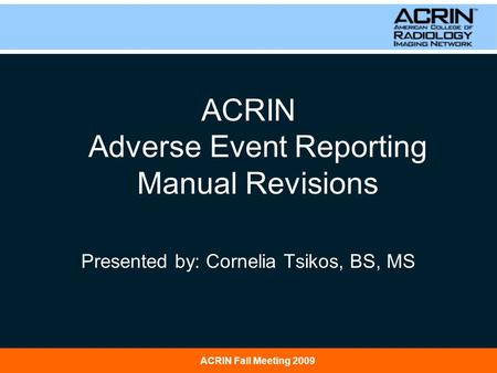 ACRIN Fall Meeting 2009 ACRIN Adverse Event Reporting Manual Revisions Presented by: Cornelia Tsikos, BS, MS.
