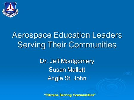 """Citizens Serving Communities"" Aerospace Education Leaders Serving Their Communities Dr. Jeff Montgomery Susan Mallett Angie St. John."