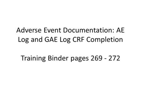 Adverse Event Documentation: AE Log and GAE Log CRF Completion Training Binder pages 269 - 272.
