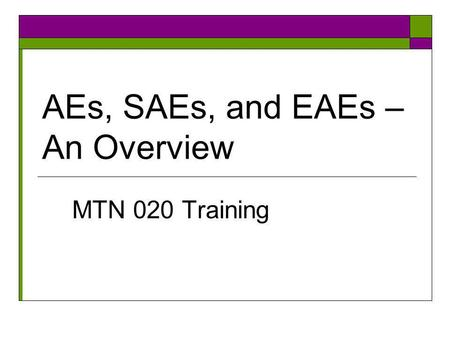 AEs, SAEs, and EAEs – An Overview MTN 020 Training.