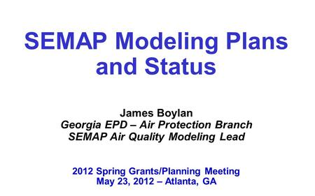 SEMAP Modeling Plans and Status James Boylan Georgia EPD – Air Protection Branch SEMAP Air Quality Modeling Lead 2012 Spring Grants/Planning Meeting.