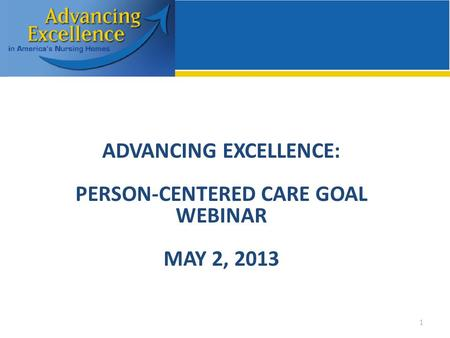 ADVANCING EXCELLENCE: PERSON-CENTERED CARE GOAL WEBINAR MAY 2, 2013 1.