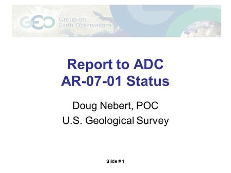 Slide # 1 Report to ADC AR-07-01 Status Doug Nebert, POC U.S. Geological Survey.