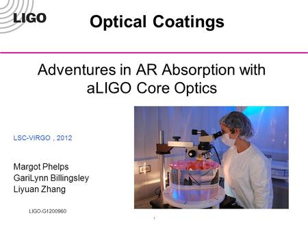 LIGO-G1200960 1 Adventures in AR Absorption with aLIGO Core Optics LSC-VIRGO, 2012 Margot Phelps GariLynn Billingsley Liyuan Zhang Optical Coatings.