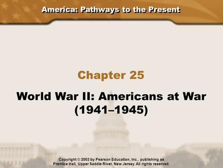 America: Pathways to the Present Chapter 25 World War II: Americans at War (1941–1945) Copyright © 2003 by Pearson Education, Inc., publishing as Prentice.
