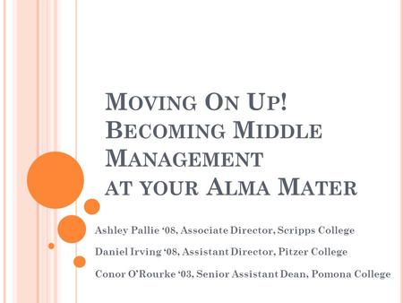 M OVING O N U P ! B ECOMING M IDDLE M ANAGEMENT AT YOUR A LMA M ATER Ashley Pallie '08, Associate Director, Scripps College Daniel Irving '08, Assistant.