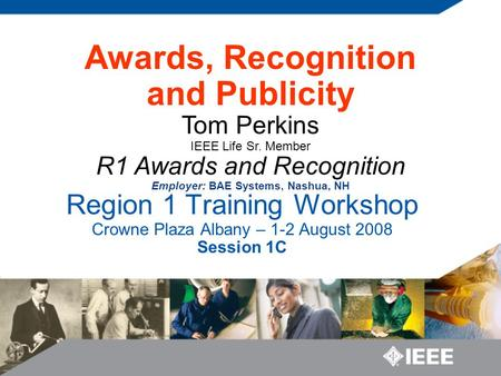 Region 1 Training Workshop Crowne Plaza Albany – 1-2 August 2008 Session 1C Awards, Recognition and Publicity Tom Perkins IEEE Life Sr. Member R1 Awards.