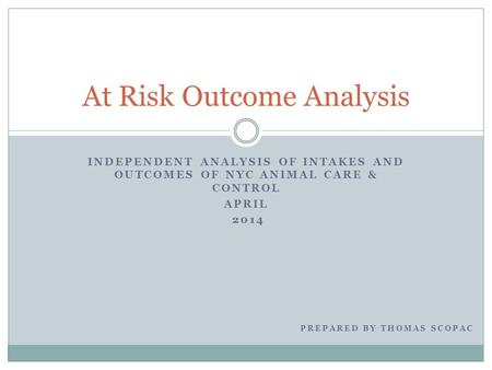 INDEPENDENT ANALYSIS OF INTAKES AND OUTCOMES OF NYC ANIMAL CARE & CONTROL APRIL 2014 At Risk Outcome Analysis PREPARED BY THOMAS SCOPAC.