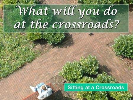 What will you do at the crossroads? Sitting at a Crossroads.