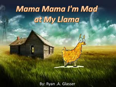 By: Ryan.A. Glasser. Mama Mama I'm Mad at MY Llama By: Ryan.A. Glasser.