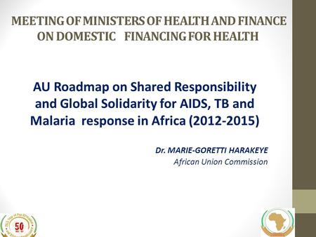 MEETING OF MINISTERS OF HEALTH AND FINANCE ON DOMESTIC FINANCING FOR HEALTH AU Roadmap on Shared Responsibility and Global Solidarity for AIDS, TB and.