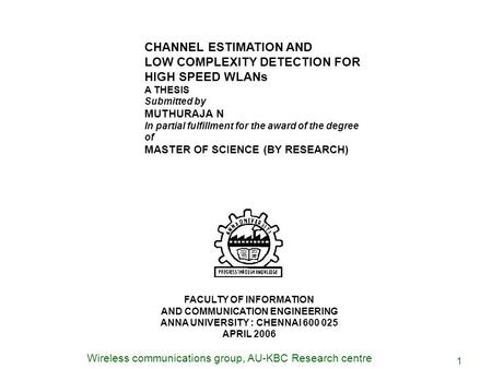 Wireless communications group, AU-KBC Research centre 1 CHANNEL ESTIMATION AND LOW COMPLEXITY DETECTION FOR HIGH SPEED WLANs A THESIS Submitted by MUTHURAJA.