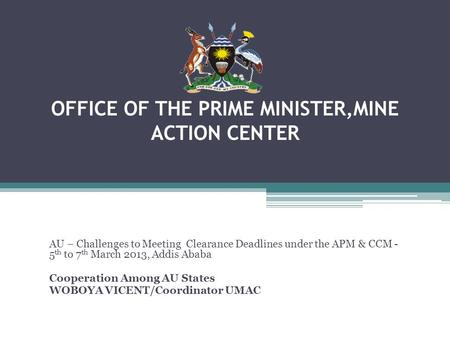OFFICE OF THE PRIME MINISTER,MINE ACTION CENTER AU – Challenges to Meeting Clearance Deadlines under the APM & CCM - 5 th to 7 th March 2013, Addis Ababa.