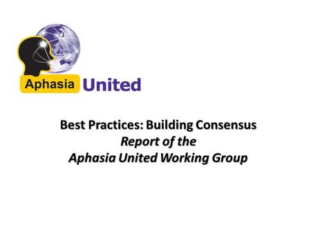 Best Practices: Building Consensus Report of the Aphasia United Working Group.