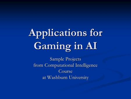 Applications for Gaming in AI Sample Projects from Computational Intelligence Course at Washburn University.