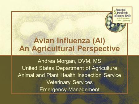Avian Influenza (AI) An Agricultural Perspective Andrea Morgan, DVM, MS United States Department of Agriculture Animal and Plant Health Inspection Service.