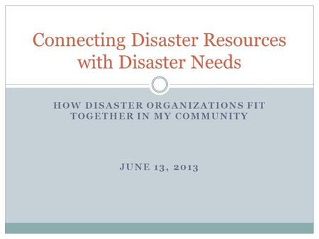 HOW DISASTER ORGANIZATIONS FIT TOGETHER IN MY COMMUNITY JUNE 13, 2013 Connecting Disaster Resources with Disaster Needs.