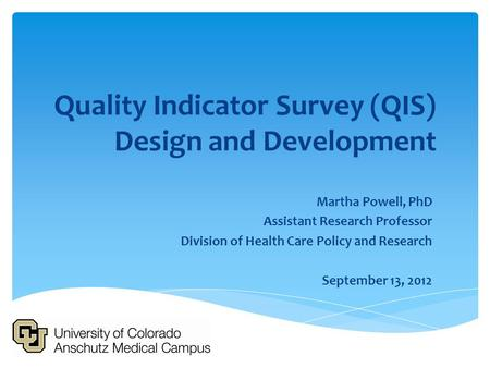 Quality Indicator Survey (QIS) Design and Development Martha Powell, PhD Assistant Research Professor Division of Health Care Policy and Research September.