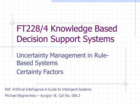 FT228/4 Knowledge Based Decision Support Systems Uncertainty Management in Rule- Based Systems Certainty Factors Ref: Artificial Intelligence A Guide to.