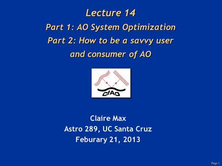 Page 1 Lecture 14 Part 1: AO System Optimization Part 2: How to be a savvy user and consumer of AO Claire Max Astro 289, UC Santa Cruz Feburary 21, 2013.