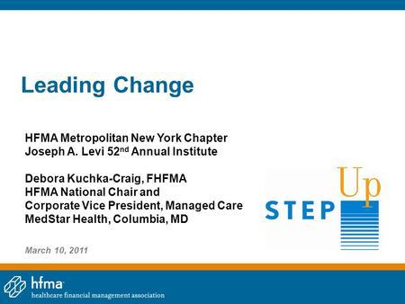 Leading Change HFMA Metropolitan New York Chapter Joseph A. Levi 52 nd Annual Institute Debora Kuchka-Craig, FHFMA HFMA National Chair and Corporate Vice.