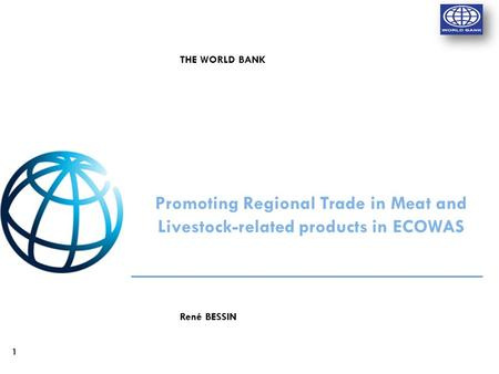 1 René BESSIN Promoting Regional Trade in Meat and Livestock-related products in ECOWAS THE WORLD BANK.