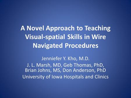 A Novel Approach to Teaching Visual-spatial Skills in Wire Navigated Procedures Jenniefer Y. Kho, M.D. J. L. Marsh, MD, Geb Thomas, PhD, Brian Johns, MS,