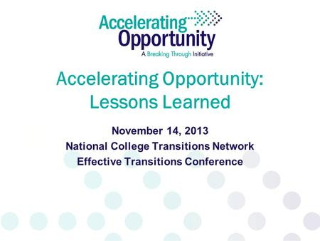 Accelerating Opportunity: Lessons Learned November 14, 2013 National College Transitions Network Effective Transitions Conference.
