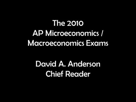 The 2010 AP Microeconomics / Macroeconomics Exams David A. Anderson Chief Reader.