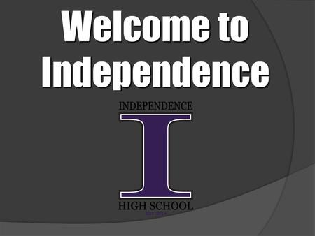 Welcome to Independence. The Independence High School Advanced Academics Philosophy ●Open enrollment ●Student support ●Teacher preparation.