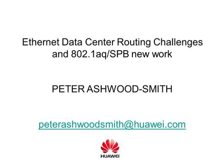 Ethernet Data Center Routing Challenges and 802.1aq/SPB new work PETER ASHWOOD-SMITH