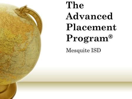 "The Advanced Placement Program ® Mesquite ISD. What is an ""AP"" Course? AP stands for ""Advanced Placement"" AP classes are taught at the college level This."