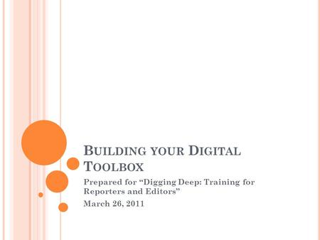 "B UILDING YOUR D IGITAL T OOLBOX Prepared for ""Digging Deep: Training for Reporters and Editors"" March 26, 2011."