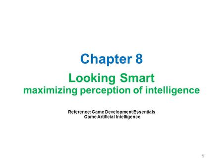 1 Chapter 8 Looking Smart maximizing perception of intelligence Reference: Game Development Essentials Game Artificial Intelligence.