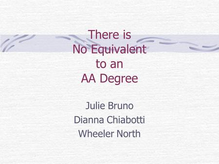 There is No Equivalent to an AA Degree Julie Bruno Dianna Chiabotti Wheeler North.