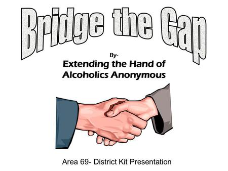 Area 69- District Kit Presentation. BRIDGING THE GAP a subcommittee of the Area 69 Utah Treatment and Corrections Standing Committees The primary purpose.