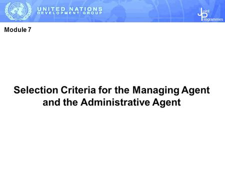 J P rogrammes oint Selection Criteria for the Managing Agent and the Administrative Agent Module 7.