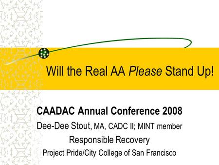 Will the Real AA Please Stand Up! CAADAC Annual Conference 2008 Dee-Dee Stout, MA, CADC II; MINT member Responsible Recovery Project Pride/City College.