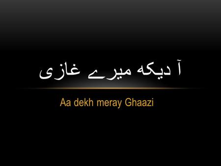 Aa dekh meray Ghaazi آ دیکھ میرے غازی. آ دیکھ میرے غازی اُونچا ہے علم تیرا Aa dekh meray ghaazi ooncha hai alam tera Come see my Ghaazi (warrior) your.