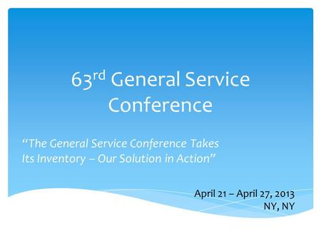 "63 rd General Service Conference ""The General Service Conference Takes Its Inventory – Our Solution in Action"" April 21 – April 27, 2013 NY, NY."
