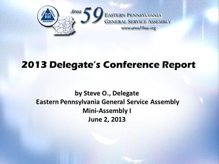 2013 Delegate's Conference Report by Steve O., Delegate Eastern Pennsylvania General Service Assembly Mini-Assembly I June 2, 2013.