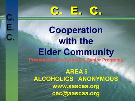 C. E. C. Cooperation with the Elder Community Presentation for Seniors & Senior Programs AREA 5 ALCOHOLICS ANONYMOUS