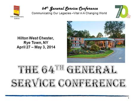 1 64 th General Service Conference Communicating Our Legacies –Vital in A Changing World Hilton West Chester, Rye Town, NY April 27 – May 3, 2014.