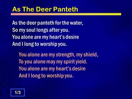 As The Deer Panteth As the deer panteth for the water, So my soul longs after you. You alone are my heart's desire And I long to worship you. You alone.