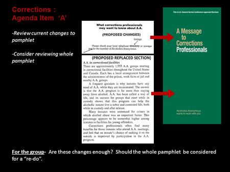 "Corrections : Agenda Item 'A' For the group- Are these changes enough? Should the whole pamphlet be considered for a ""re-do"". -Review current changes to."